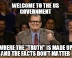 """Welcome to the Government where the """"Truth"""" is made up and the facts don't matter."""