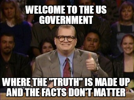 """Welcome to the US Government where the """"truth"""" is made up and the fact don't matter."""