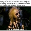 "When you're 4 Irish Whiskeys deep at the family reunion and someone asks what you think about the state. Beetlejuice in the showing pose, ""It's Showtime!"""