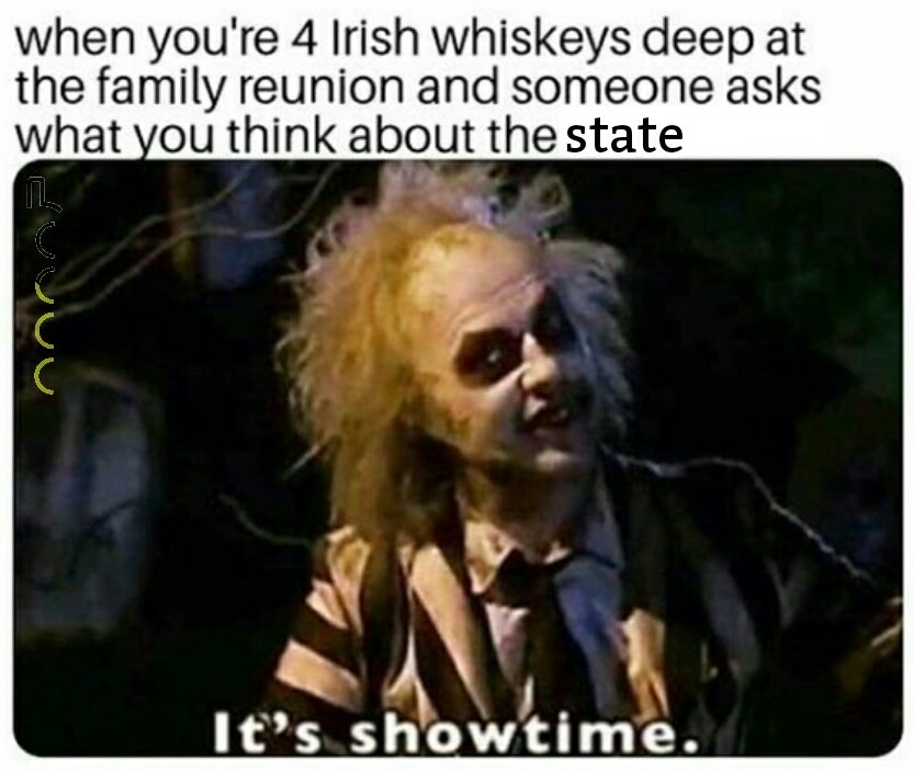 """When you're 4 Irish Whiskeys deep at the family reunion, and someone asks what you think about the state. Beetlejuice in his show pose says, """"It's showtime."""""""